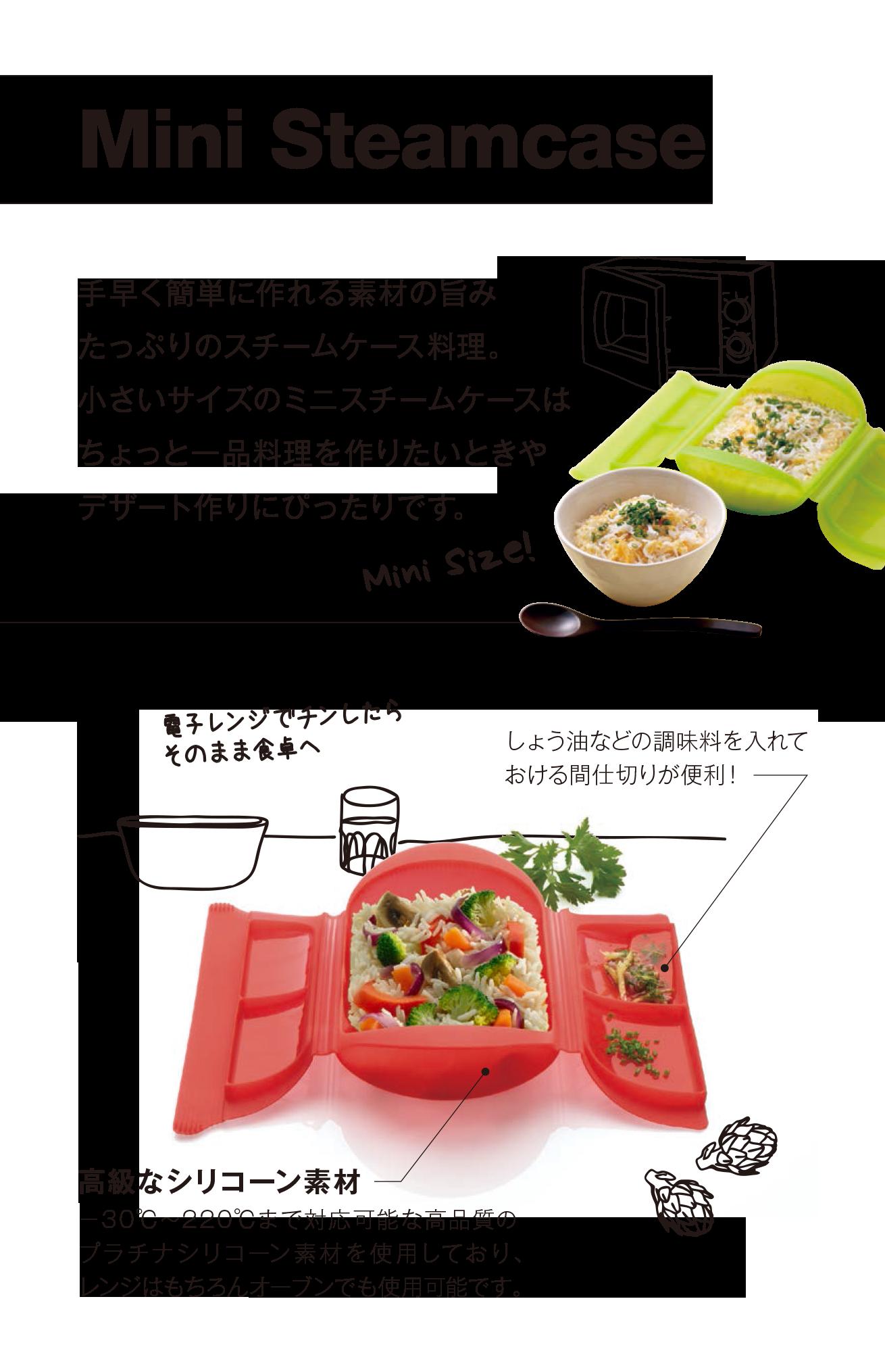 手早く簡単に作れる素材の旨み たっぷりのスチームケース料理。 小さいサイズのミニスチームケースは ちょっと一品料理を作りたいときや デザート作りにぴったりです。